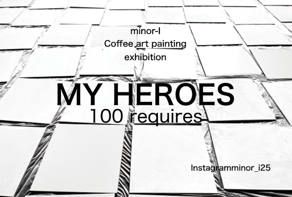 minor-i Coffee art painting exhibition<br />  -MY HEROES- 100 requires